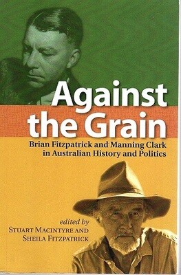 Against the Grain: Brian Fitzpatrick and Manning Clark in Australian History and Politics (Academic Monographs) edited by Stuart Macintyre and Sheila Fitzpatrick