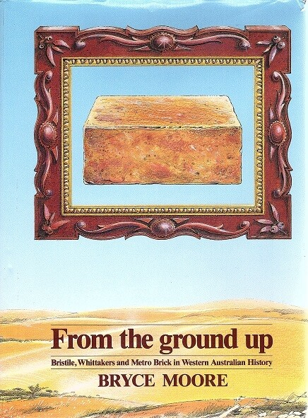 From the Ground Up: Bristile, Whittakers and Metro Brick in Western Australian History by Bryce Moore