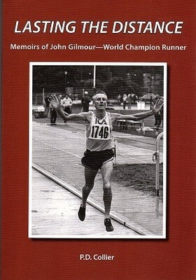Lasting the Distance: Memoirs of John Gilmour - World Champion Runner by P D Collier