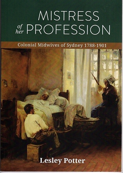 Mistress of Her Profession: Colonial Midwives of Sydney 1788-1901 by Lesley Potter