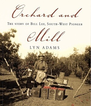 Orchard and Mill: The Story of Bill Lee, South-West Pioneer by Lyn Adams