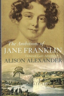 The Ambitions of Jane Franklin: Victorian Lady Adventurer by Alison Alexander