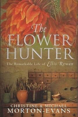 The Flower Hunter: The Remarkable Life of Ellis Rowan by Christine Morton-Evans and Michael Morton-Evans