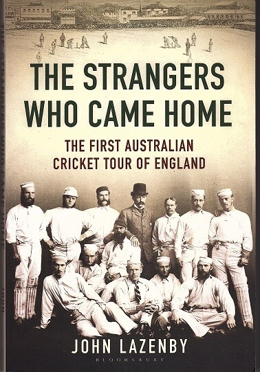 The Strangers Who Came Home: The First Australian Cricket Tour of England by John Lazenby