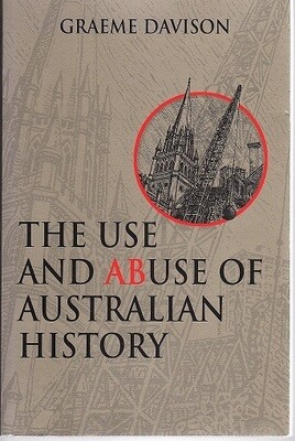 The Use and Abuse of Australian History by Graeme Davison