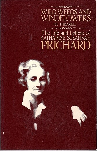Wild Weeds and Windflowers: The Life and Letters of Katharine Susannah Prichard by Ric Throssell