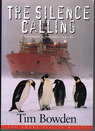 The Silence Calling: Australians in Antarctica 1947-1997 by Tim Bowen