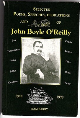 Selected Poems, Speeches, Dedications and Letters of John Boyle O'Reilly 1844 - 1890 by John Boyle O'Reilly and Edited and compiled by Liam Barry