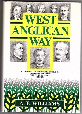 West Anglican Way: The Growth of the Anglican Church in Western Australia from its Early Beginnings by A E Williams