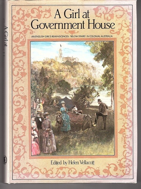 "A Girl at Government House: An English Girl's Reminiscences: ""Below Stairs"" in Colonial Australia edited by Helen Vellacott"