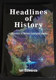 Headlines of History: A Chronicle of Western Australian History by Ian Edwards with Foreward by Graeme Henderson