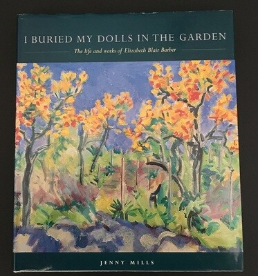 I Buried My Dolls in the Garden: The Life and Works of Elizabeth Blair Barber by Jenny Mills
