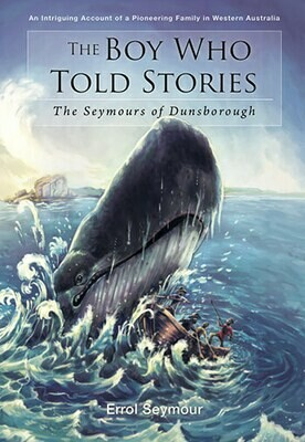 The Boy Who Told Stories: The Seymours of Dunsborough: An Intriguing Account of a Pioneering Family in Western Australia by Errol Seymour