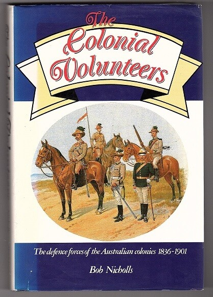 The Colonial Volunteers: The Defence Forces of the Australian Colonies, 1836-1901 by Bob Nicholls