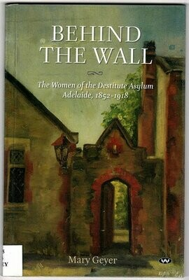 Behind the Wall: The Women of the Destitute Asylum Adelaide, 1852-1918 by Mary Geyer
