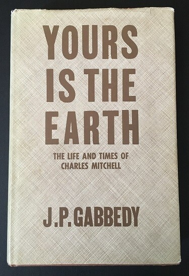 Yours Is the Earth: The Life and Times of Charles Mitchell by John Philip Gabbedy