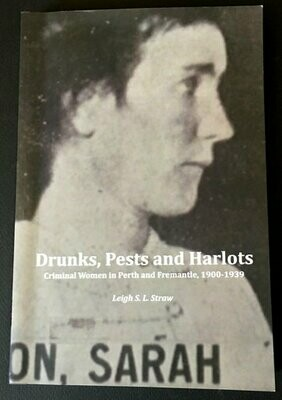 Drunks, Pests and Harlots: Criminal Women in Perth and Fremantle, 1900-1939 by Leigh S L Straw