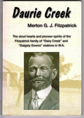 Merton G J Fitzpatrick: The Stout Hearts and Pioneer Spirits of the Fitzpatrick Family of Dairy Greek and Dalgety Downs Stations in WA by Daurie Creek