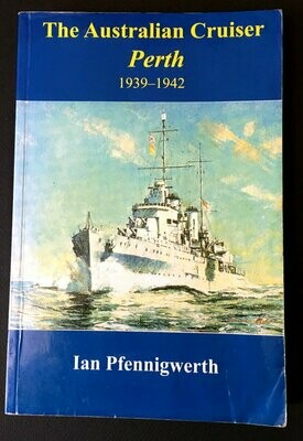 The Australian Cruiser Perth: 1939-1942 by Ian Pfennigwerth