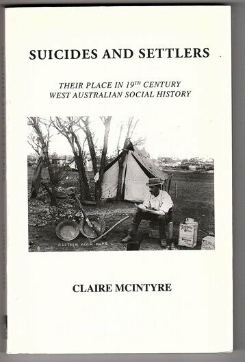 Suicides and Settlers: Their Place in 19th Century West Australian Social History by Claire McIntyre