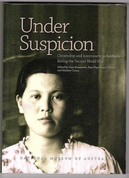 Under Suspicion: Citizenship and Internment in Australia During the Second World War edited by Joan Beaumont, Ilma Martinuzzi O'Brien and Mathew Trinca