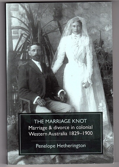 The Marriage Knot: Marriage and Divorce in Colonial Western Australia 1829-1900 by Penelope Hetherington