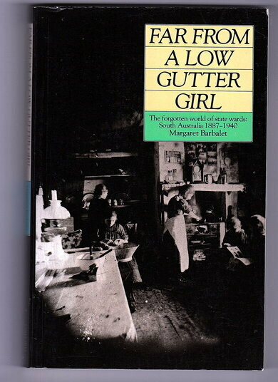 Far From a Low Gutter Girl: The Forgotten World of State Wards, South Australia, 1887-1940 by Margaret Barbalet
