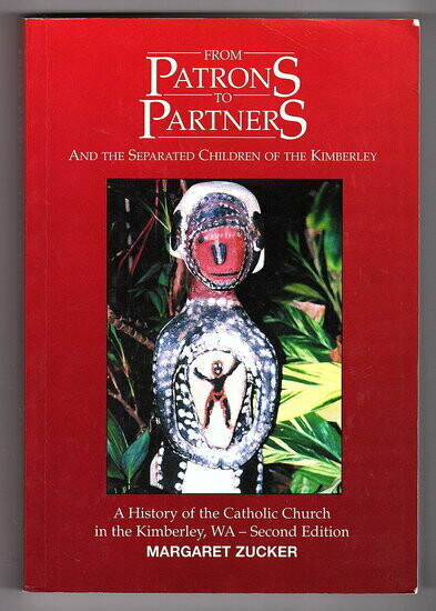 From Patrons to Partners and the Separated Children of the Kimberley: A History of the Catholic Church in the Kimberley, WA by Margaret Zucker