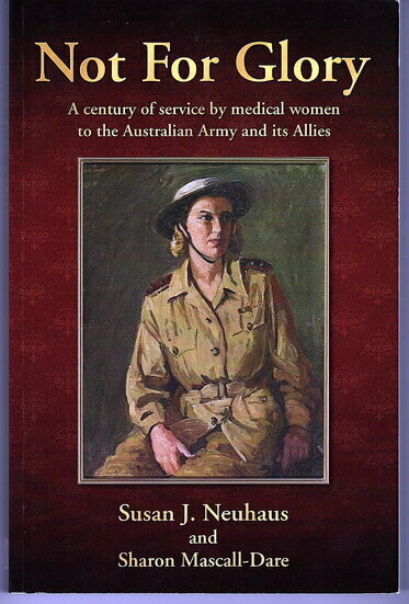 Not for Glory: A Century of Service by Medical Women to the Australian Army and its Allies by Susan J Neuhaus and Sharon Mascall-Dare