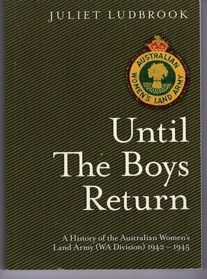 Until the Boys Return: A History of the Australian Women's Land Army (WA Division) 1942-1945  by Juliet Ludbrook