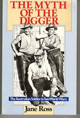 The Myth of the Digger: The Australian Soldier in Two World Wars by Jane Ross