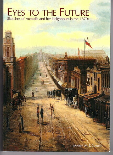 Eyes to the Future: Sketches of Australia and Her Neighbours in the 1870s by Jennifer M T Carter