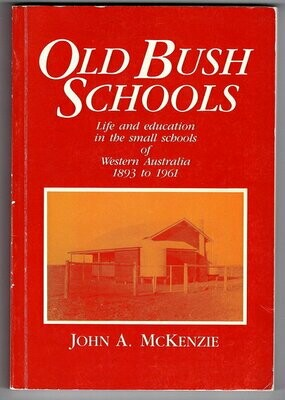 Old Bush Schools: Life and Education in the Small Schools of Western Australia, 1893 to 1961 by John A McKenzie