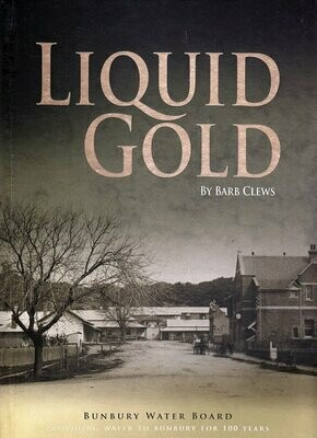 Liquid Gold: Bunbury Water Board: Providing Water to Bunbury for 100 Years by Barb Clews