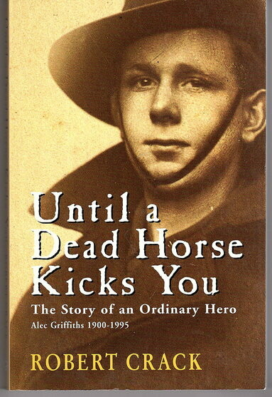 Until a Dead Horse Kicks You: The Story of an Ordinary Hero: Alec Griffiths 1900 - 1995 by Robert Crack