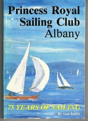 Princess Royal Sailing Club Albany: 75 Years of Sailing: 1909-1984 and a Little Beyond by Stan Austin