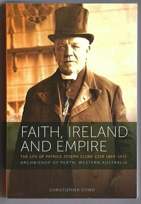 Faith Ireland and Empire: The Life of Patrick Joseph Clune CSSR 1864-1935 Archbishop of Perth, Western Australia by Christopher Dowd
