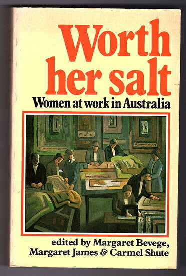 Worth Her Salt: Women at Work in Australia edited by Margaret Bevege, Margaret James and Carmel Shute