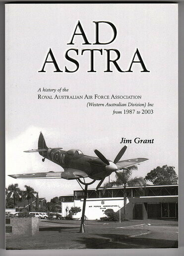 Ad Astra: A History of the Royal Australian Air Force Association (Western Australian Division) Inc from 1987 to 2003 by Jim Grant