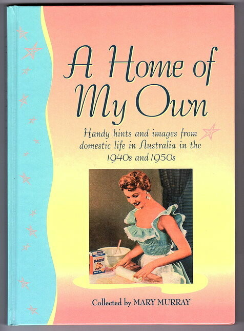 A Home of My Own: Handy Hints and Images from Domestic Life in Australia in the 1940s and 1950s complied by Mary Murray