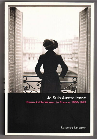 Je Suis Australienne: Remarkable Women in France, 1880-1945 by Rosemary Lancaster