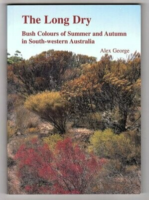 The Long Dry: Bush Colours of Summer and Autumn in South-Western Australia by Alex George