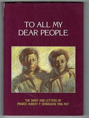 To All My Dear People: The Diary and Letters of Private Hubert P Demasson 1916-1917 by Hubert P Demasson and edited by Rachel Christensen