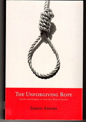 The Unforgiving Rope: Murder and Hanging on Australia's Western Frontier by Simon Adams