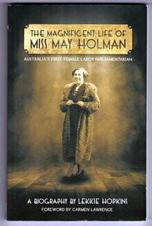 The Magnificent Life of Miss May Holman: Australia's First Female Labor Parliamentarian by Lekkie Hopkins