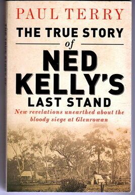 The True Story of Ned Kelly's Last Stand: New Revelations Unearthed About the Bloody Siege at Glenrowan by Paul Terry