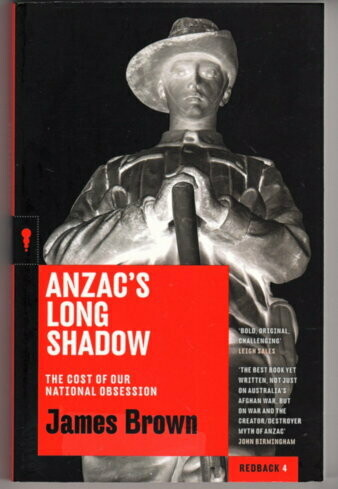Anzac's Long Shadow: The Cost of Our National Obsession by James Brown