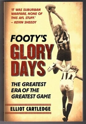 Footy's Glory Days: The Greatest Era of the Greatest Game by Elliot Cartledge