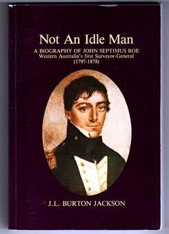 Not an Idle Man: A Biography of John Septimus Roe, Western Australia's First Surveyor-General, 1797-1878 by J L Burton Jackson