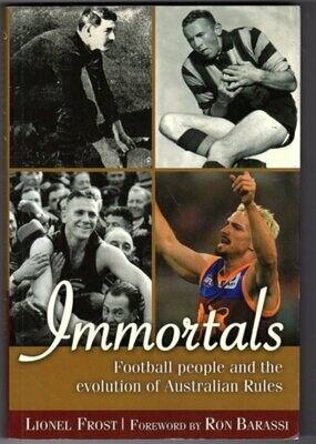 Immortals: Football People and the Evolution of Australian Rules Football by Lionel Frost with foreword by Ron Barassi